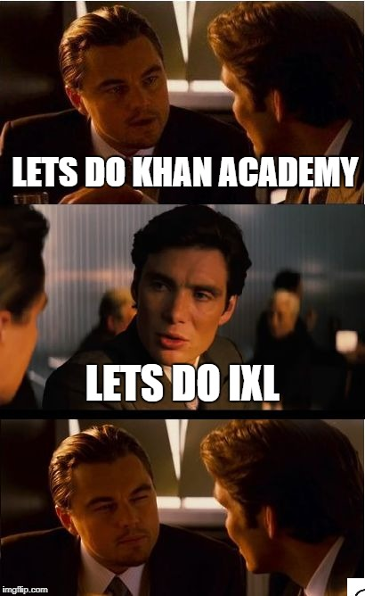 School be like... | LETS DO KHAN ACADEMY LETS DO IXL | image tagged in memes,inception,ixl,khan academy | made w/ Imgflip meme maker