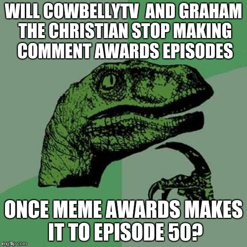 Philosoraptor Meme | WILL COWBELLYTV  AND GRAHAM THE CHRISTIAN STOP MAKING COMMENT AWARDS EPISODES ONCE MEME AWARDS MAKES IT TO EPISODE 50? | image tagged in memes,philosoraptor,comment awards,meme awards | made w/ Imgflip meme maker