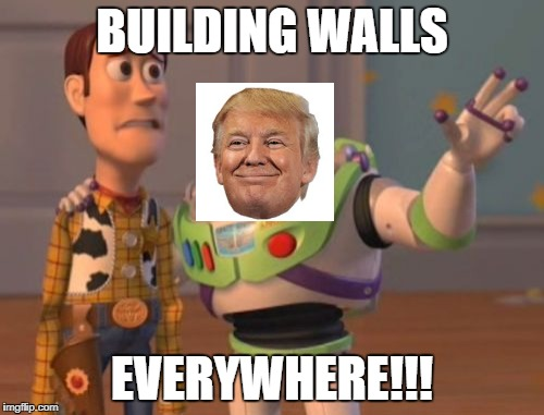 X, X Everywhere Meme | BUILDING WALLS EVERYWHERE!!! | image tagged in memes,x x everywhere | made w/ Imgflip meme maker