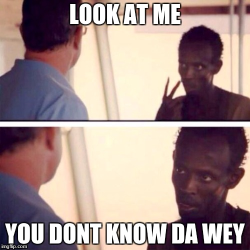 Captain Phillips - I'm The Captain Now Meme | LOOK AT ME YOU DONT KNOW DA WEY | image tagged in memes,captain phillips - i'm the captain now | made w/ Imgflip meme maker