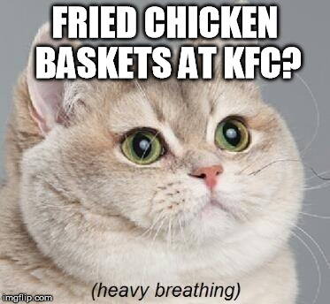 Heavy Breathing Cat Meme | FRIED CHICKEN BASKETS AT KFC? | image tagged in memes,heavy breathing cat | made w/ Imgflip meme maker