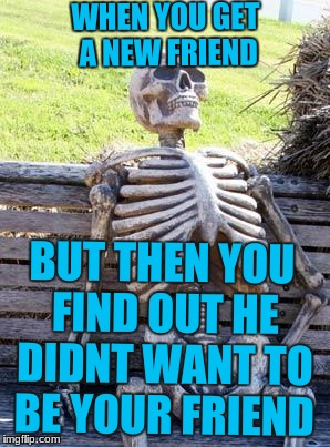 Waiting Skeleton Meme | WHEN YOU GET A NEW FRIEND BUT THEN YOU FIND OUT HE DIDNT WANT TO BE YOUR FRIEND | image tagged in memes,waiting skeleton,scumbag | made w/ Imgflip meme maker