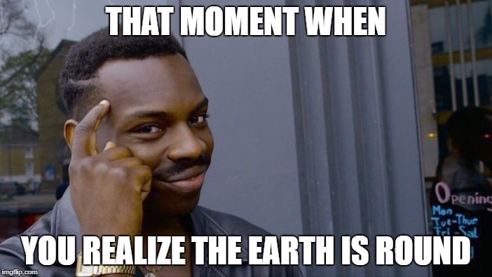 let the truth be known | THAT MOMENT WHEN YOU REALIZE THE EARTH IS ROUND | image tagged in memes,roll safe think about it | made w/ Imgflip meme maker