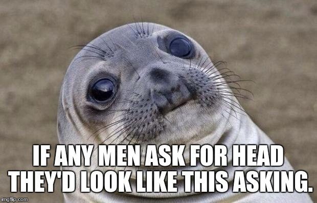 Awkward Moment Sealion Meme | IF ANY MEN ASK FOR HEAD THEY'D LOOK LIKE THIS ASKING. | image tagged in memes,awkward moment sealion | made w/ Imgflip meme maker