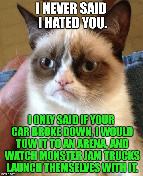 Grumpy Cat Monster Jam | I NEVER SAID I HATED YOU. I ONLY SAID IF YOUR CAR BROKE DOWN, I WOULD TOW IT TO AN ARENA, AND WATCH MONSTER JAM TRUCKS LAUNCH THEMSELVES WIT | image tagged in memes,grumpy cat,monster,truck,car,smash | made w/ Imgflip meme maker