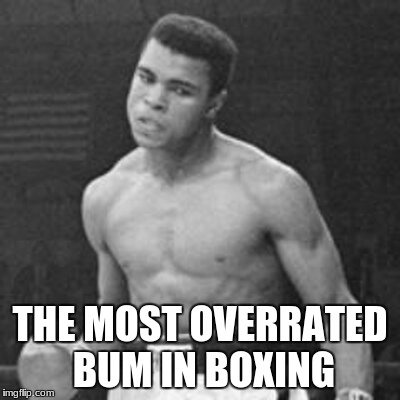 Ali the greatest! | THE MOST OVERRATED BUM IN BOXING | image tagged in muhammad ali,best meme,boxing,ufc,mike tyson,floyd mayweather | made w/ Imgflip meme maker