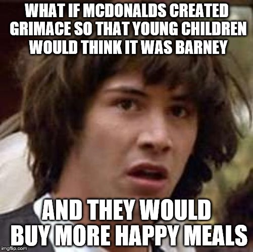 What is a Grimace? | WHAT IF MCDONALDS CREATED GRIMACE SO THAT YOUNG CHILDREN WOULD THINK IT WAS BARNEY AND THEY WOULD BUY MORE HAPPY MEALS | image tagged in memes,conspiracy keanu | made w/ Imgflip meme maker