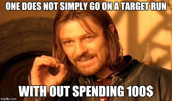 One Does Not Simply Meme | ONE DOES NOT SIMPLY GO ON A TARGET RUN WITH OUT SPENDING 100$ | image tagged in memes,one does not simply | made w/ Imgflip meme maker