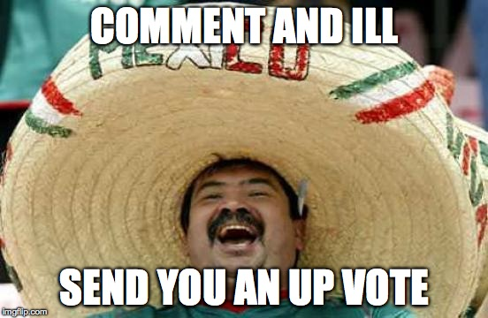 Happy Mexican | COMMENT AND ILL SEND YOU AN UP VOTE | image tagged in happy mexican | made w/ Imgflip meme maker