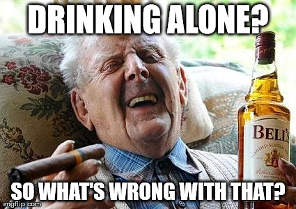old man drinking and smoking |  DRINKING ALONE? SO WHAT'S WRONG WITH THAT? | image tagged in old man drinking and smoking | made w/ Imgflip meme maker