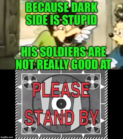 BECAUSE DARK SIDE IS STUPID HIS SOLDIERS ARE NOT REALLY GOOD AT | made w/ Imgflip meme maker