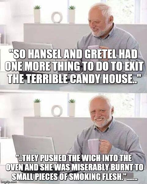"Hide the Pain Harold Meme | ""SO HANSEL AND GRETEL HAD ONE MORE THING TO DO TO EXIT THE TERRIBLE CANDY HOUSE.."" ""..THEY PUSHED THE WICH INTO THE OVEN AND SHE WAS MISERAB 