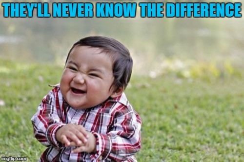 Evil Toddler Meme | THEY'LL NEVER KNOW THE DIFFERENCE | image tagged in memes,evil toddler | made w/ Imgflip meme maker