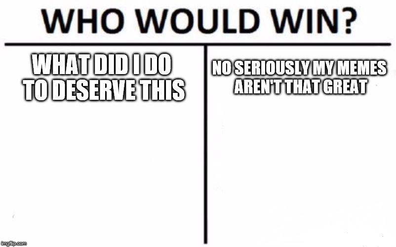 Who Would Win? Meme | WHAT DID I DO TO DESERVE THIS NO SERIOUSLY MY MEMES AREN'T THAT GREAT | image tagged in memes,who would win | made w/ Imgflip meme maker