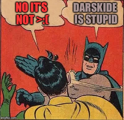 Batman Slapping Robin Meme | NO IT'S NOT >:( DARSKIDE IS STUPID | image tagged in memes,batman slapping robin | made w/ Imgflip meme maker