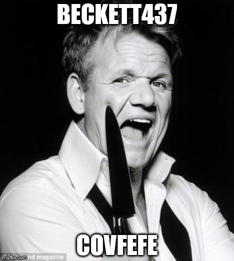 BECKETT437 COVFEFE | image tagged in gordon ramsay | made w/ Imgflip meme maker