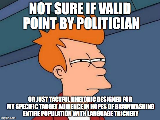 Futurama Fry Meme | NOT SURE IF VALID POINT BY POLITICIAN OR JUST TACTFUL RHETORIC DESIGNED FOR MY SPECIFIC TARGET AUDIENCE IN HOPES OF BRAINWASHING ENTIRE POPU | image tagged in memes,futurama fry | made w/ Imgflip meme maker
