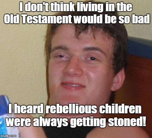 10 Guy talks about the Old Testament  | I don't think living in the Old Testament would be so bad I heard rebellious children were always getting stoned! | image tagged in memes,10 guy,old testament,rebellion,children,stoned | made w/ Imgflip meme maker