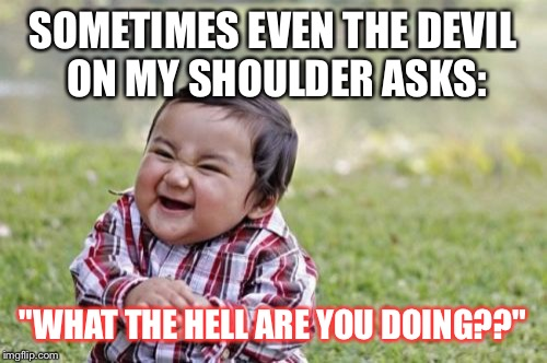 "Evil Toddler Meme | SOMETIMES EVEN THE DEVIL ON MY SHOULDER ASKS: ""WHAT THE HELL ARE YOU DOING??"" 
