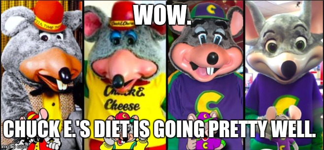 Chuck E. Cheese on a diet | WOW. CHUCK E.'S DIET IS GOING PRETTY WELL. | image tagged in chuck e cheese,funny,lol | made w/ Imgflip meme maker