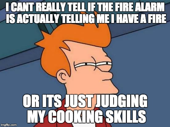 Futurama Fry Meme | I CANT REALLY TELL IF THE FIRE ALARM IS ACTUALLY TELLING ME I HAVE A FIRE OR ITS JUST JUDGING MY COOKING SKILLS | image tagged in memes,futurama fry | made w/ Imgflip meme maker