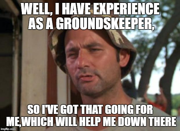 WELL, I HAVE EXPERIENCE AS A GROUNDSKEEPER, SO I'VE GOT THAT GOING FOR ME,WHICH WILL HELP ME DOWN THERE | made w/ Imgflip meme maker