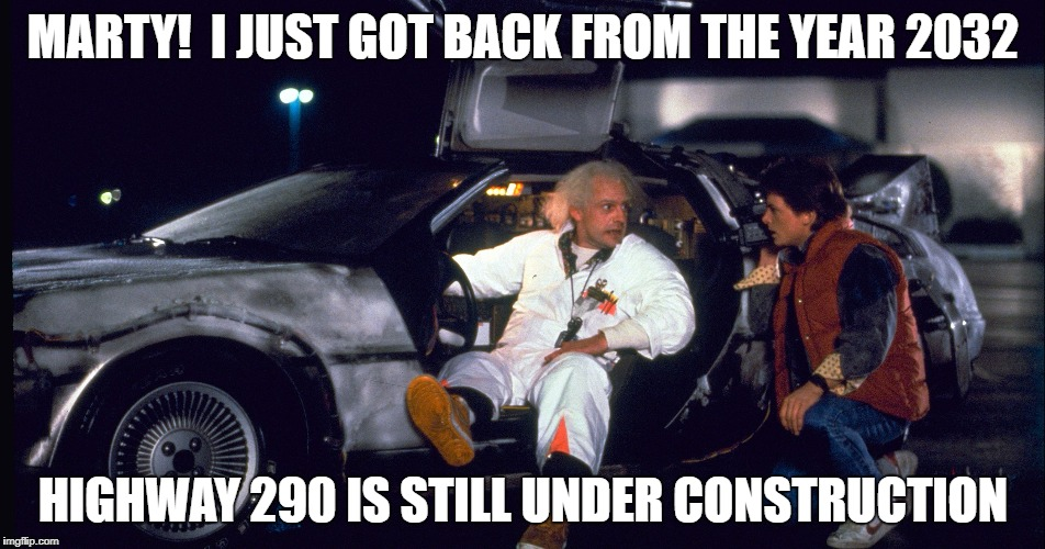 MARTY!  I JUST GOT BACK FROM THE YEAR 2032 HIGHWAY 290 IS STILL UNDER CONSTRUCTION | image tagged in houston,back to the future | made w/ Imgflip meme maker