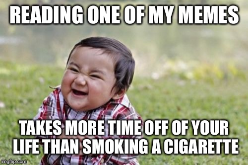 Evil Toddler Meme | READING ONE OF MY MEMES TAKES MORE TIME OFF OF YOUR LIFE THAN SMOKING A CIGARETTE | image tagged in memes,evil toddler | made w/ Imgflip meme maker