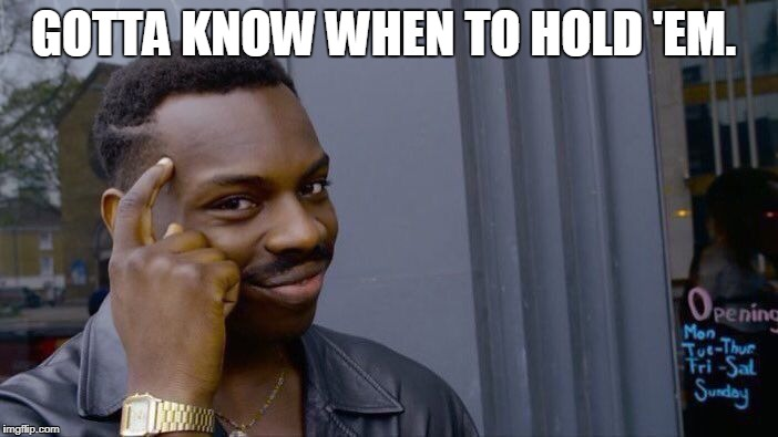 Roll Safe Think About It Meme | GOTTA KNOW WHEN TO HOLD 'EM. | image tagged in memes,roll safe think about it | made w/ Imgflip meme maker
