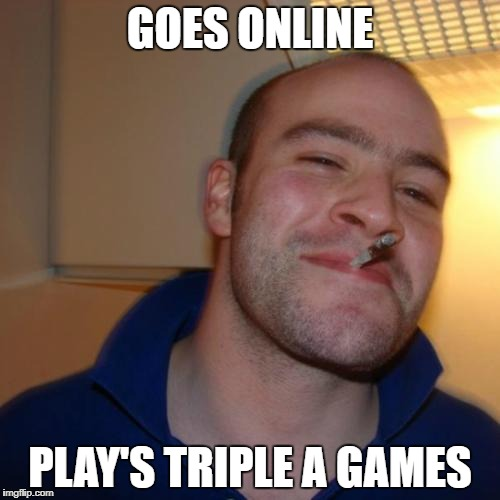 The good guy greg | GOES ONLINE PLAY'S TRIPLE A GAMES | image tagged in memes,good guy greg | made w/ Imgflip meme maker