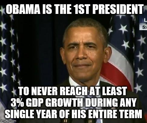 Obama WTF | OBAMA IS THE 1ST PRESIDENT TO NEVER REACH AT LEAST 3% GDP GROWTH DURING ANY SINGLE YEAR OF HIS ENTIRE TERM | image tagged in obama wtf | made w/ Imgflip meme maker