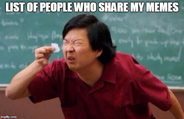Small List | LIST OF PEOPLE WHO SHARE MY MEMES | image tagged in small list | made w/ Imgflip meme maker