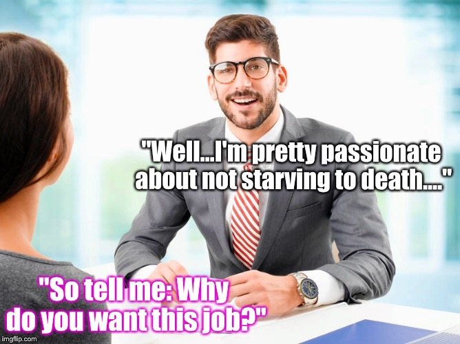 "Anybody, At Any Job Interview Ever: | ""So tell me: Why do you want this job?"" ""Well...I'm pretty passionate about not starving to death...."" 