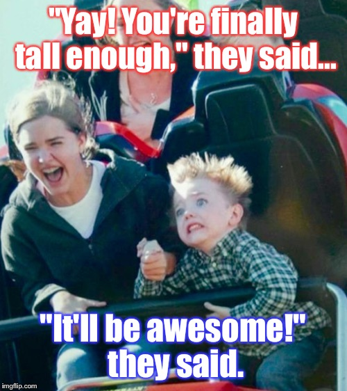 "Me, On My First Roller Coaster (Think I Was Like 8): | ""Yay! You're finally tall enough,"" they said... ""It'll be awesome!"" they said. 