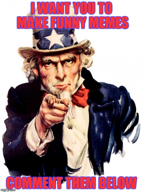 partiotic meme contest | I WANT YOU TO MAKE FUNNY MEMES COMMENT THEM BELOW | image tagged in memes,uncle sam,contest | made w/ Imgflip meme maker