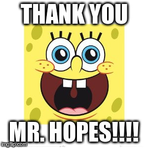 THANK YOU MR. HOPES!!!! | made w/ Imgflip meme maker