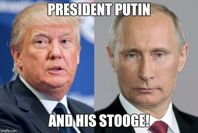 Creepy condescending Wonka | PRESIDENT PUTIN AND HIS STOOGE! | image tagged in donald trump | made w/ Imgflip meme maker