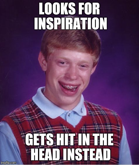 Bad Luck Brian Meme | LOOKS FOR INSPIRATION GETS HIT IN THE HEAD INSTEAD | image tagged in memes,bad luck brian | made w/ Imgflip meme maker