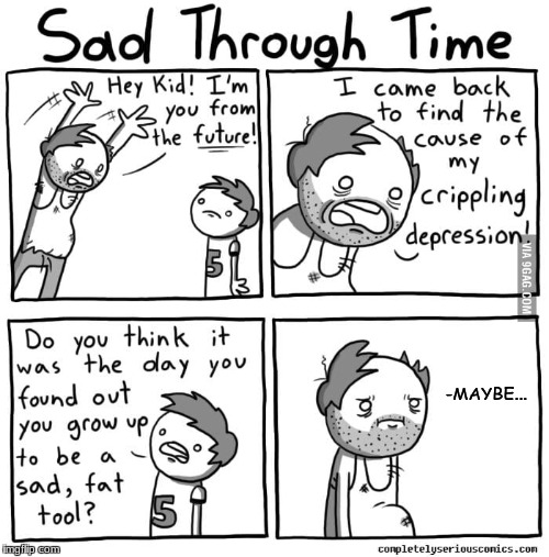 Sad through time | -MAYBE... | image tagged in fat tool,depression | made w/ Imgflip meme maker