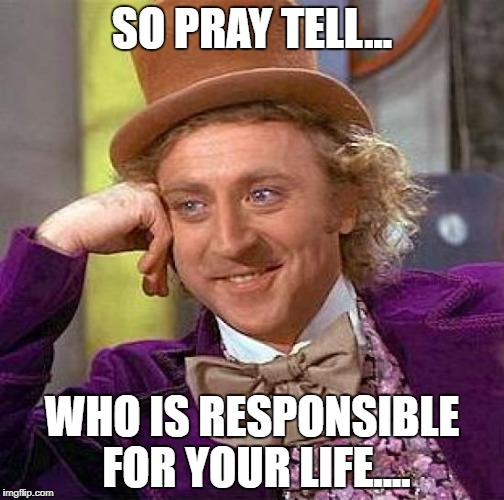 Creepy Condescending Wonka Meme | SO PRAY TELL... WHO IS RESPONSIBLE FOR YOUR LIFE.... | image tagged in memes,creepy condescending wonka | made w/ Imgflip meme maker