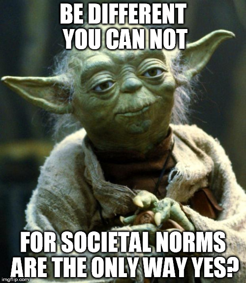 Star Wars Yoda Meme | BE DIFFERENT YOU CAN NOT FOR SOCIETAL NORMS ARE THE ONLY WAY YES? | image tagged in memes,star wars yoda | made w/ Imgflip meme maker