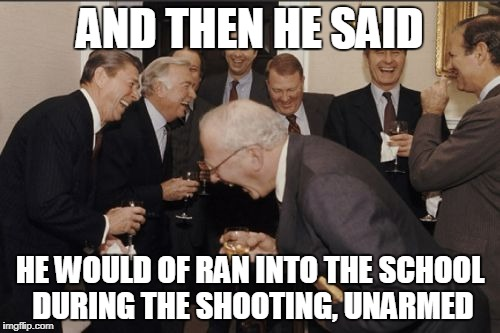UNARMED?    | AND THEN HE SAID HE WOULD OF RAN INTO THE SCHOOL DURING THE SHOOTING, UNARMED | image tagged in memes,laughing men in suits | made w/ Imgflip meme maker