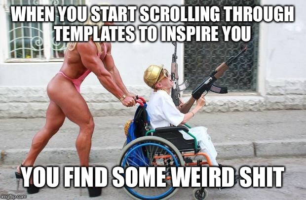 Weird Wheelchair | WHEN YOU START SCROLLING THROUGH TEMPLATES TO INSPIRE YOU YOU FIND SOME WEIRD SHIT | image tagged in weird wheelchair | made w/ Imgflip meme maker