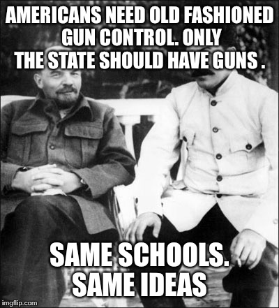 lenin and stalin | AMERICANS NEED OLD FASHIONED GUN CONTROL. ONLY THE STATE SHOULD HAVE GUNS . SAME SCHOOLS. SAME IDEAS | image tagged in lenin and stalin | made w/ Imgflip meme maker