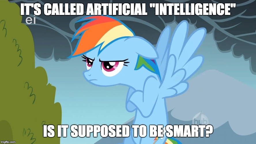 "Grumpy Pony | IT'S CALLED ARTIFICIAL ""INTELLIGENCE"" IS IT SUPPOSED TO BE SMART? 