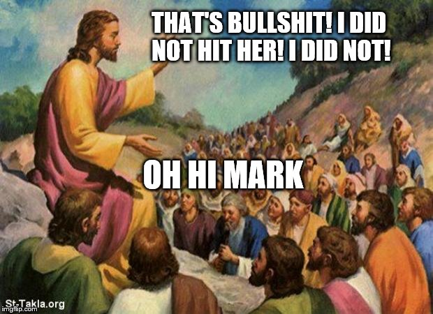 jesus-talking-to-crowd | THAT'S BULLSHIT! I DID NOT HIT HER! I DID NOT! OH HI MARK | image tagged in jesus-talking-to-crowd | made w/ Imgflip meme maker