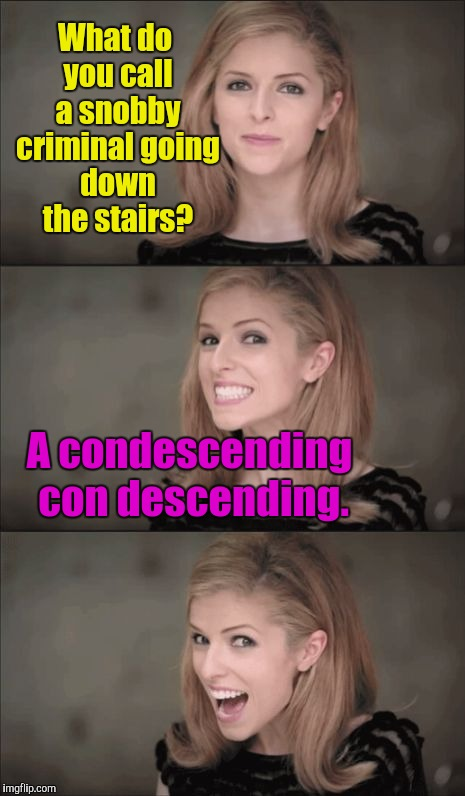 Bad Pun Anna Kendrick Meme | What do you call a snobby criminal going down the stairs? A condescending con descending. | image tagged in memes,bad pun anna kendrick | made w/ Imgflip meme maker