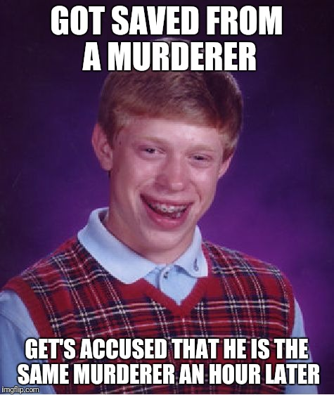 Bad Luck Brian Meme | GOT SAVED FROM A MURDERER GET'S ACCUSED THAT HE IS THE SAME MURDERER AN HOUR LATER | image tagged in memes,bad luck brian | made w/ Imgflip meme maker