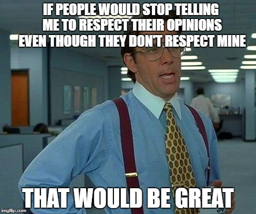 That Would be Great | IF PEOPLE WOULD STOP TELLING ME TO RESPECT THEIR OPINIONS EVEN THOUGH THEY DON'T RESPECT MINE THAT WOULD BE GREAT | image tagged in memes,that would be great,opinion,opinions,hypocrite,hypocrisy | made w/ Imgflip meme maker