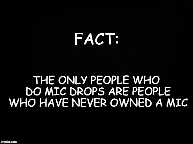 Black background | FACT: THE ONLY PEOPLE WHO DO MIC DROPS ARE PEOPLE WHO HAVE NEVER OWNED A MIC | image tagged in black background | made w/ Imgflip meme maker